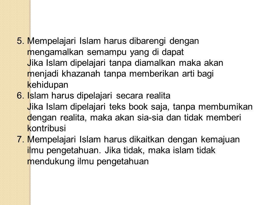 METODOLOGI MEMPELAJARI ISLAM 1.Islam harus dipalajari dari sumbernya yang asli (al-Qur'an dan as- Sunnah) Jika dipelajari dari buku kuno dan tidak dipertanggungjawabkan, maka akan terjadi khurofat dan bid'ah (penyimpangan) 2.Islam perlu dipelajari dari kepustakaan yang ditulis oleh ulama besar dan sarjana Islam yang umumnya mereka memahami Islam secara baik.