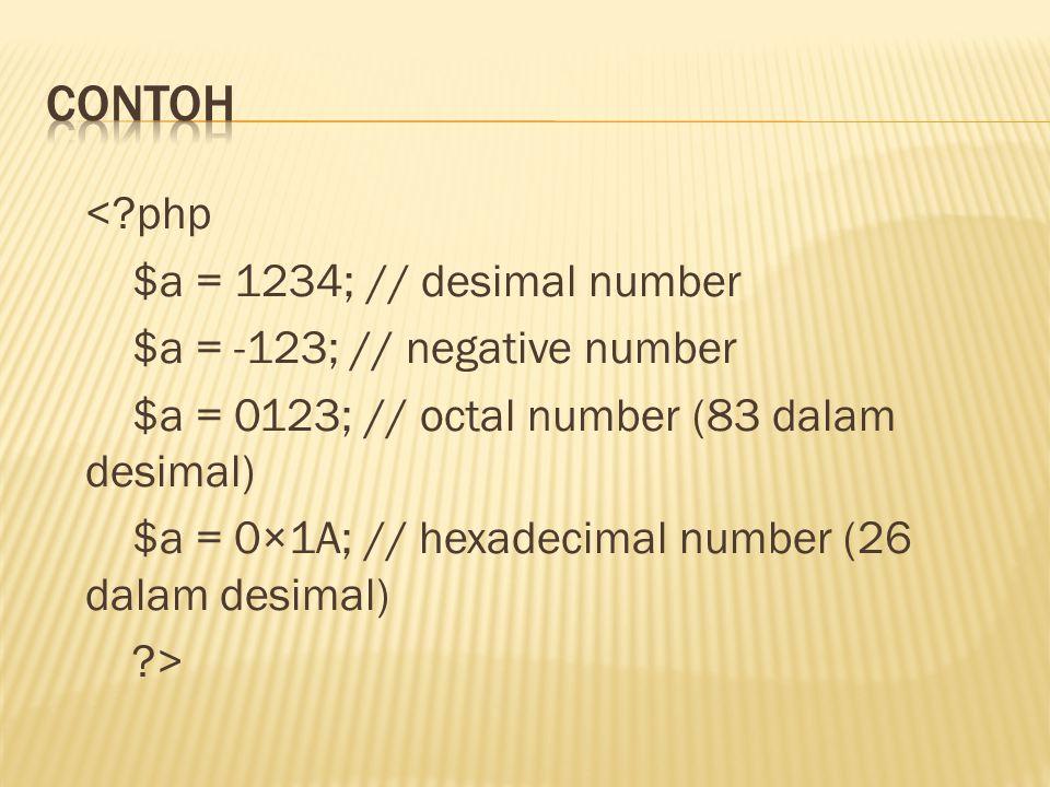 <?php $a = 1234; // desimal number $a = -123; // negative number $a = 0123; // octal number (83 dalam desimal) $a = 0×1A; // hexadecimal number (26 dalam desimal) ?>