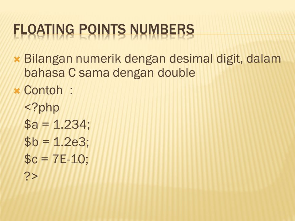  Bilangan numerik dengan desimal digit, dalam bahasa C sama dengan double  Contoh : <?php $a = 1.234; $b = 1.2e3; $c = 7E-10; ?>