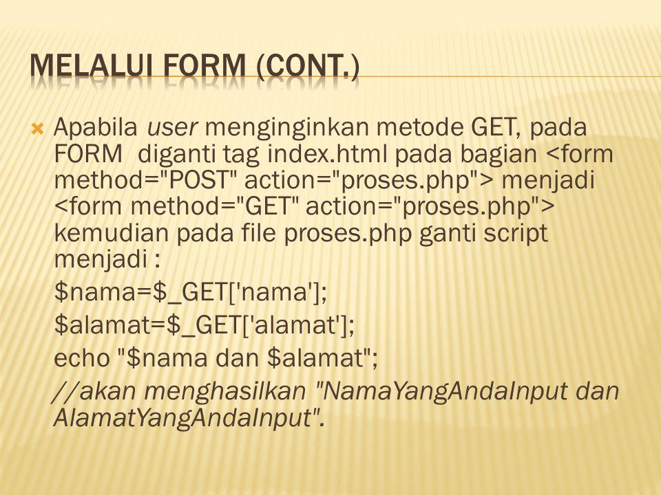  Apabila user menginginkan metode GET, pada FORM diganti tag index.html pada bagian menjadi kemudian pada file proses.php ganti script menjadi : $nama=$_GET[ nama ]; $alamat=$_GET[ alamat ]; echo $nama dan $alamat ; //akan menghasilkan NamaYangAndaInput dan AlamatYangAndaInput .