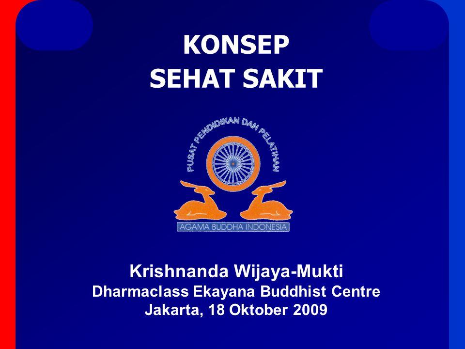 KONSEP SEHAT SAKIT Krishnanda Wijaya-Mukti Dharmaclass Ekayana Buddhist Centre Jakarta, 18 Oktober 2009