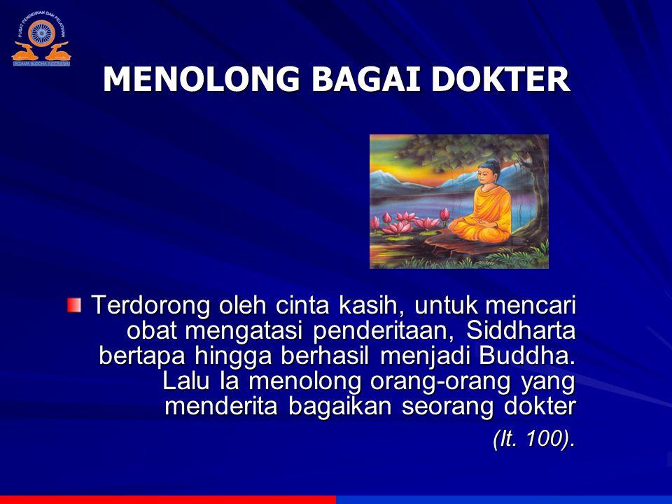 MENOLONG BAGAI DOKTER Terdorong oleh cinta kasih, untuk mencari obat mengatasi penderitaan, Siddharta bertapa hingga berhasil menjadi Buddha. Lalu Ia