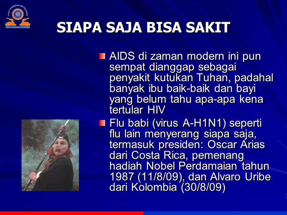 SIAPA SAJA BISA SAKIT AIDS di zaman modern ini pun sempat dianggap sebagai penyakit kutukan Tuhan, padahal banyak ibu baik-baik dan bayi yang belum tahu apa-apa kena tertular HIV Flu babi (virus A-H1N1) seperti flu lain menyerang siapa saja, termasuk presiden: Oscar Arias dari Costa Rica, pemenang hadiah Nobel Perdamaian tahun 1987 (11/8/09), dan Alvaro Uribe dari Kolombia (30/8/09)