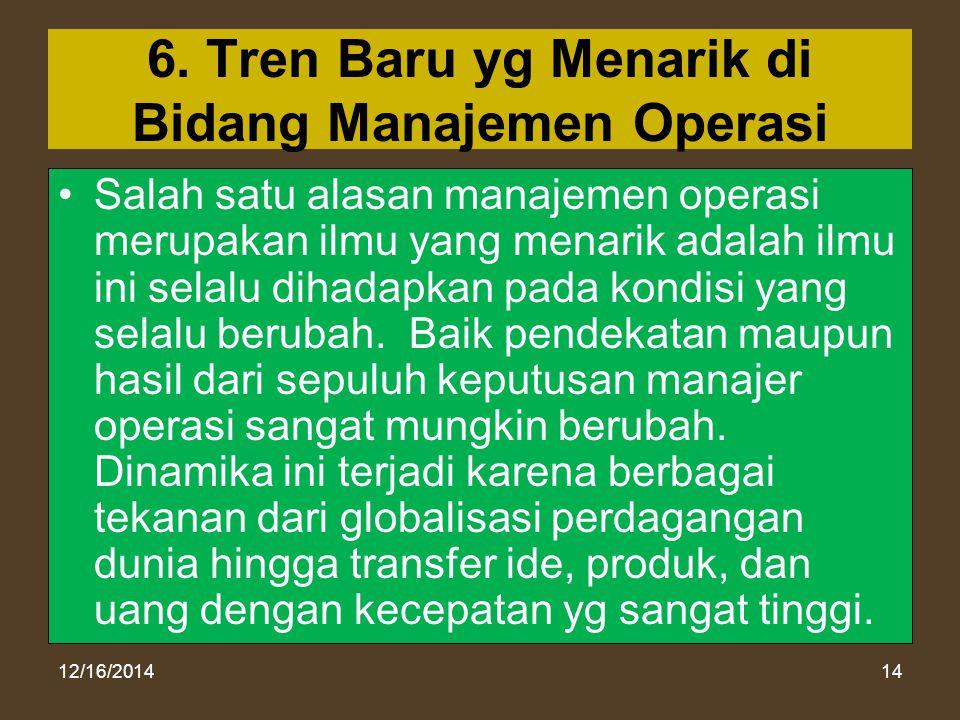 12/16/201414 6. Tren Baru yg Menarik di Bidang Manajemen Operasi Salah satu alasan manajemen operasi merupakan ilmu yang menarik adalah ilmu ini selal