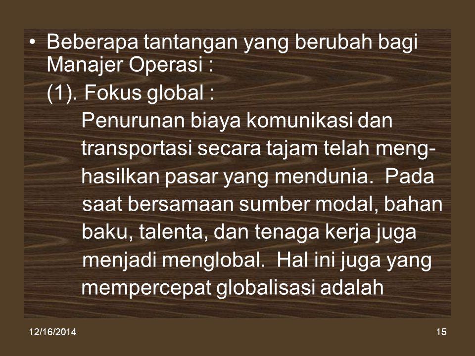 12/16/201415 Beberapa tantangan yang berubah bagi Manajer Operasi : (1). Fokus global : Penurunan biaya komunikasi dan transportasi secara tajam telah