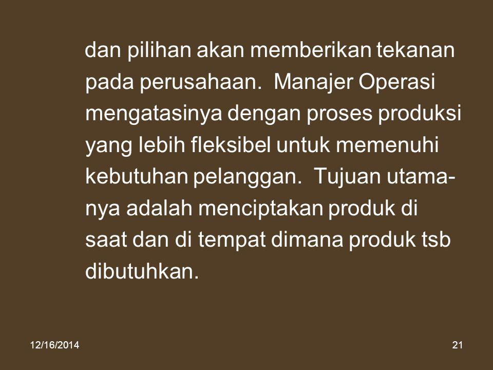 12/16/201421 dan pilihan akan memberikan tekanan pada perusahaan. Manajer Operasi mengatasinya dengan proses produksi yang lebih fleksibel untuk memen