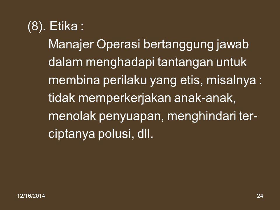 12/16/201424 (8). Etika : Manajer Operasi bertanggung jawab dalam menghadapi tantangan untuk membina perilaku yang etis, misalnya : tidak memperkerjak