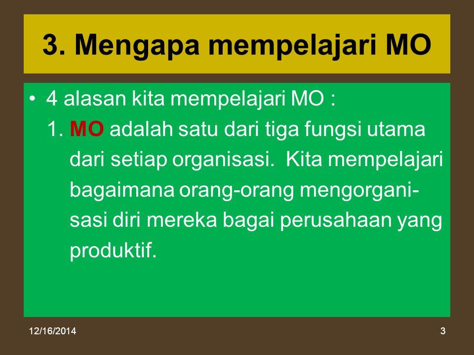 12/16/20143 3. Mengapa mempelajari MO 4 alasan kita mempelajari MO : 1. MO adalah satu dari tiga fungsi utama dari setiap organisasi. Kita mempelajari
