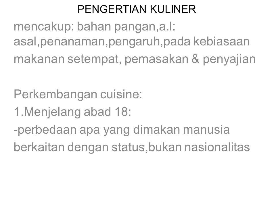 PENGERTIAN KULINER mencakup: bahan pangan,a.l: asal,penanaman,pengaruh,pada kebiasaan makanan setempat, pemasakan & penyajian Perkembangan cuisine: 1.Menjelang abad 18: -perbedaan apa yang dimakan manusia berkaitan dengan status,bukan nasionalitas