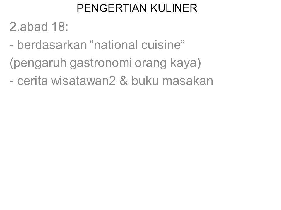 """PENGERTIAN KULINER 2.abad 18: - berdasarkan """"national cuisine"""" (pengaruh gastronomi orang kaya) - cerita wisatawan2 & buku masakan"""