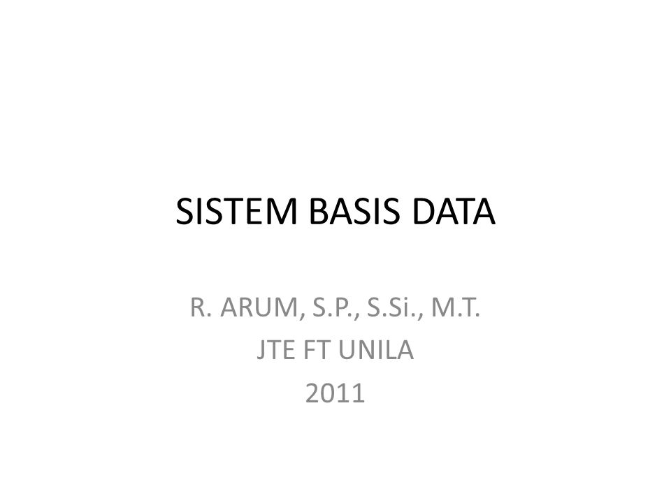 SISTEM BASIS DATA R. ARUM, S.P., S.Si., M.T. JTE FT UNILA 2011