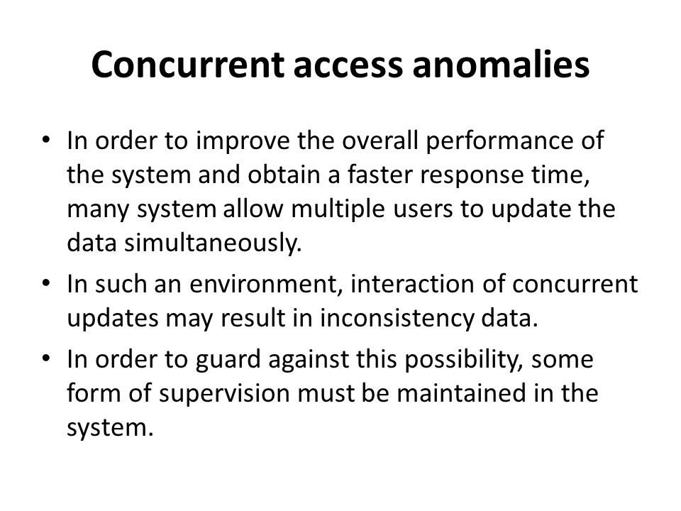 Concurrent access anomalies In order to improve the overall performance of the system and obtain a faster response time, many system allow multiple us