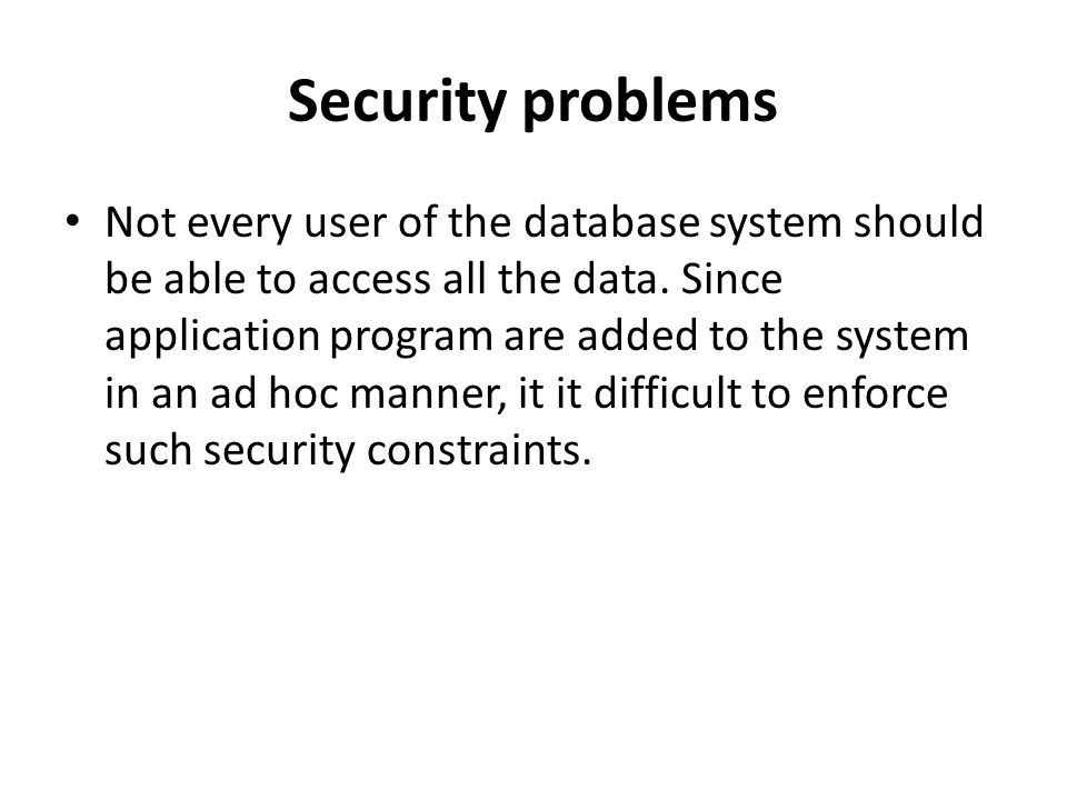 Security problems Not every user of the database system should be able to access all the data. Since application program are added to the system in an