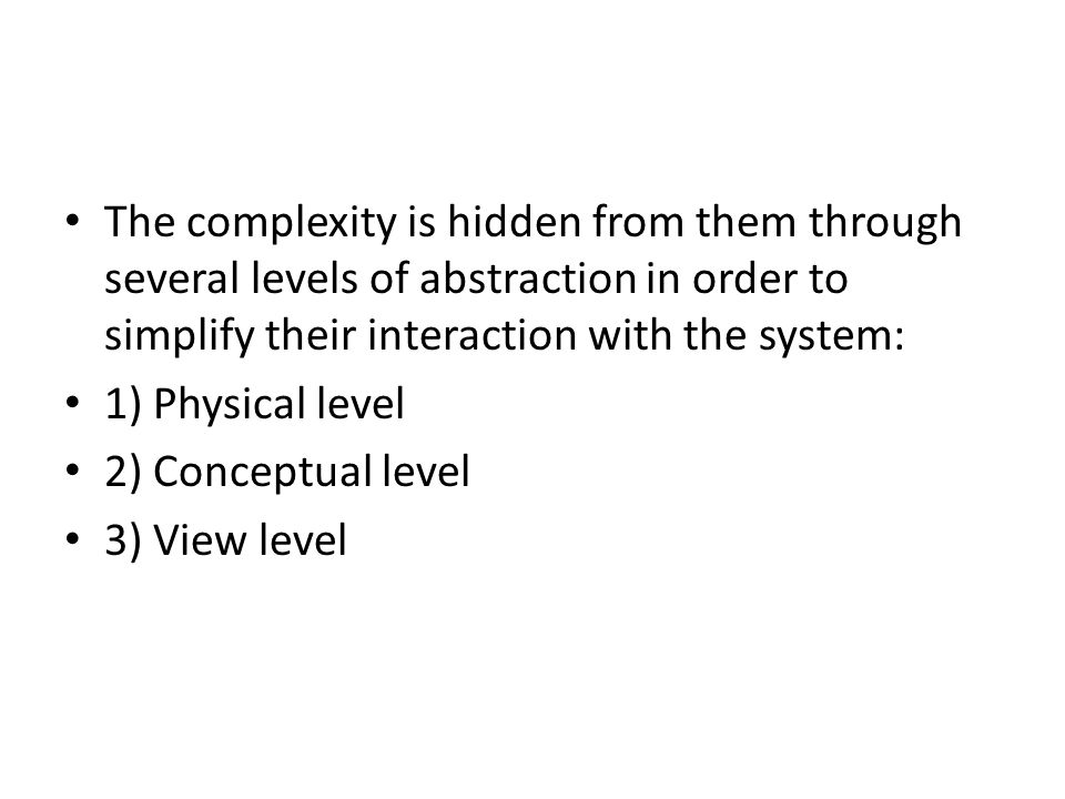 The complexity is hidden from them through several levels of abstraction in order to simplify their interaction with the system: 1) Physical level 2)