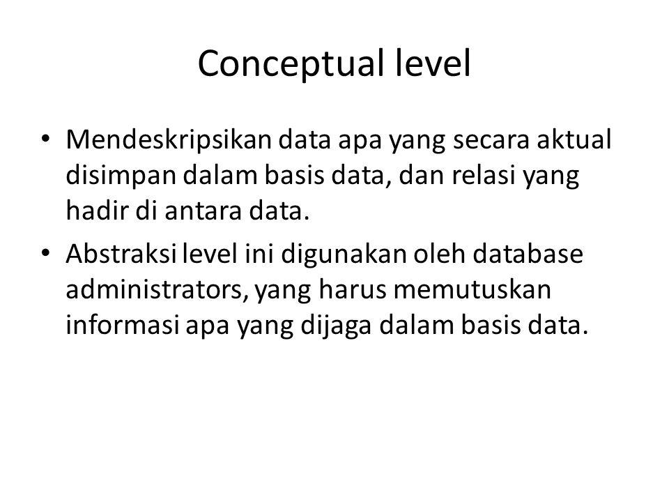Conceptual level Mendeskripsikan data apa yang secara aktual disimpan dalam basis data, dan relasi yang hadir di antara data.