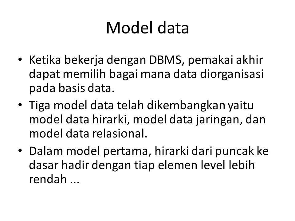 Model data Ketika bekerja dengan DBMS, pemakai akhir dapat memilih bagai mana data diorganisasi pada basis data.