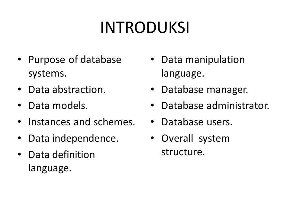 INTRODUKSI Purpose of database systems. Data abstraction. Data models. Instances and schemes. Data independence. Data definition language. Data manipu