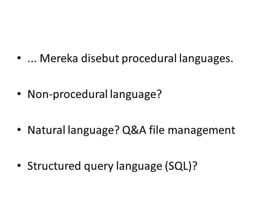 ... Mereka disebut procedural languages. Non-procedural language? Natural language? Q&A file management Structured query language (SQL)?