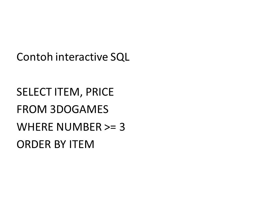 Contoh interactive SQL SELECT ITEM, PRICE FROM 3DOGAMES WHERE NUMBER >= 3 ORDER BY ITEM