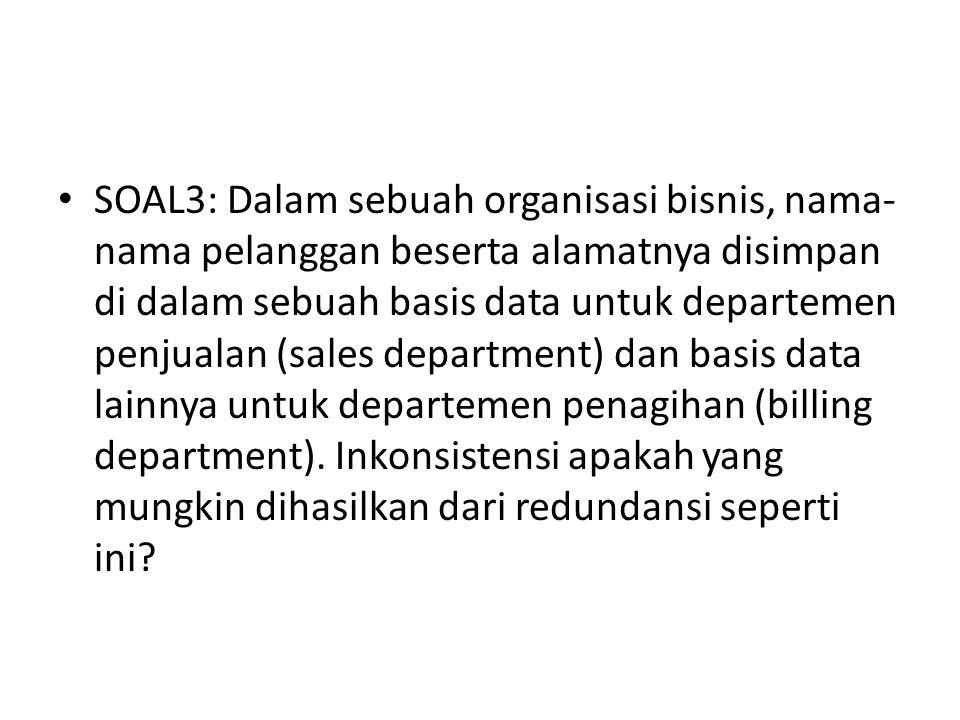 SOAL3: Dalam sebuah organisasi bisnis, nama- nama pelanggan beserta alamatnya disimpan di dalam sebuah basis data untuk departemen penjualan (sales department) dan basis data lainnya untuk departemen penagihan (billing department).