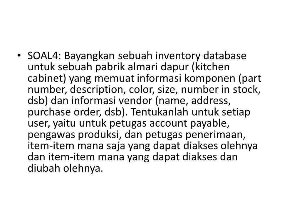 SOAL4: Bayangkan sebuah inventory database untuk sebuah pabrik almari dapur (kitchen cabinet) yang memuat informasi komponen (part number, description, color, size, number in stock, dsb) dan informasi vendor (name, address, purchase order, dsb).