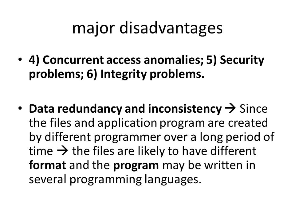 major disadvantages 4) Concurrent access anomalies; 5) Security problems; 6) Integrity problems. Data redundancy and inconsistency  Since the files a