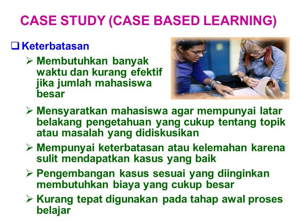  Keterbatasan  Membutuhkan banyak waktu dan kurang efektif jika jumlah mahasiswa besar CASE STUDY (CASE BASED LEARNING)  Mensyaratkan mahasiswa aga