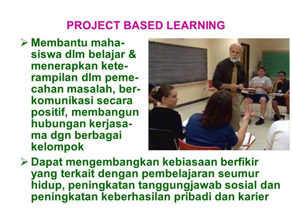  Membantu maha- siswa dlm belajar & menerapkan kete- rampilan dlm peme- cahan masalah, ber- komunikasi secara positif, membangun hubungan kerjasa- ma dgn berbagai kelompok PROJECT BASED LEARNING  Dapat mengembangkan kebiasaan berfikir yang terkait dengan pembelajaran seumur hidup, peningkatan tanggungjawab sosial dan peningkatan keberhasilan pribadi dan karier