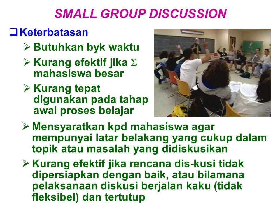  Keterbatasan  Butuhkan byk waktu  Kurang efektif jika  mahasiswa besar  Kurang tepat digunakan pada tahap awal proses belajar SMALL GROUP DISCUS