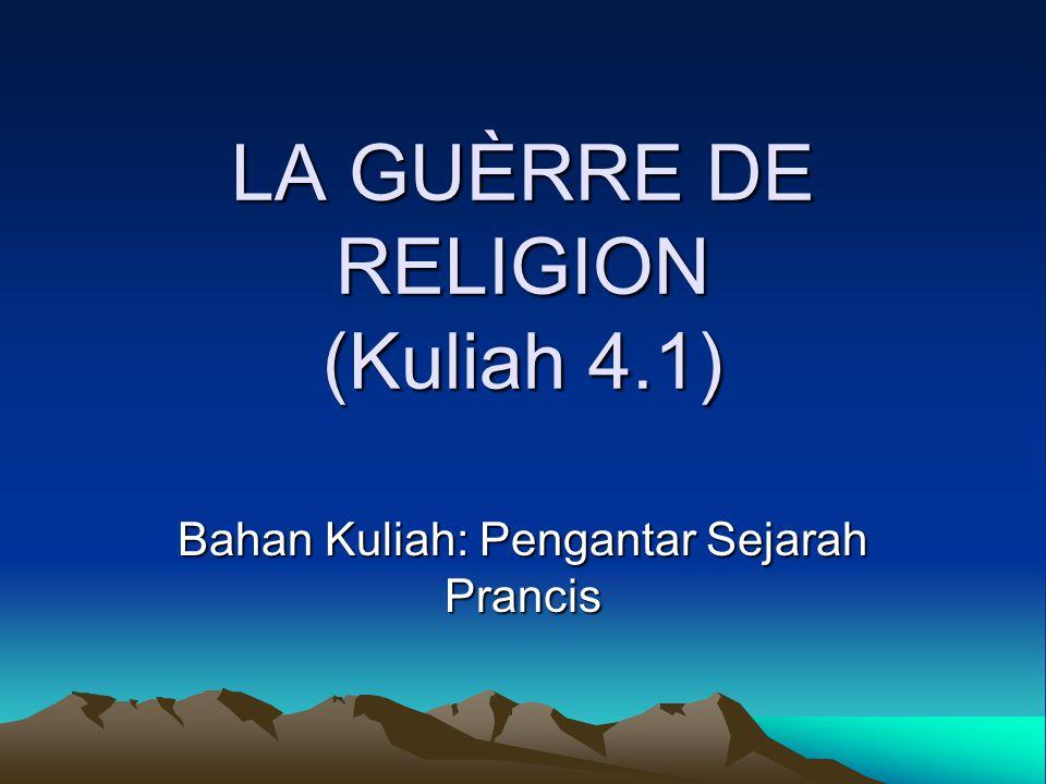 LA GUÈRRE DE RELIGION (Kuliah 4.1) Bahan Kuliah: Pengantar Sejarah Prancis