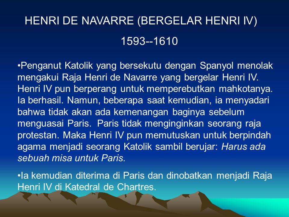 HENRI DE NAVARRE (BERGELAR HENRI IV) 1593--1610 Penganut Katolik yang bersekutu dengan Spanyol menolak mengakui Raja Henri de Navarre yang bergelar Henri IV.