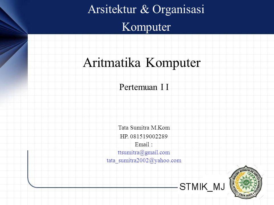 Arsitektur & Organisasi Komputer Tata Sumitra M.Kom HP. 081519002289 Email : ttsumitra@gmail.com tata_sumitra2002@yahoo.com Pertemuan I I Aritmatika K