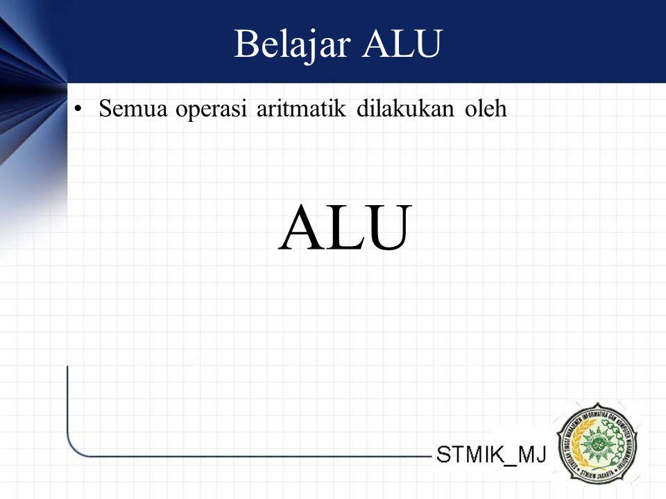 Belajar ALU Semua operasi aritmatik dilakukan oleh ALU