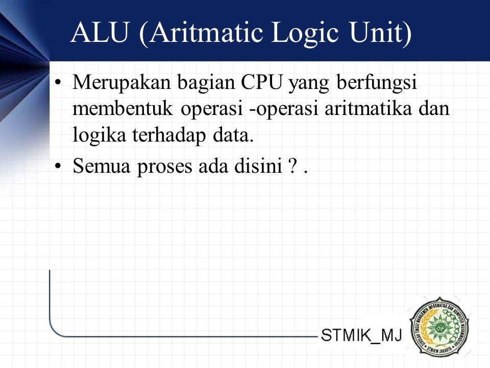 ALU (Aritmatic Logic Unit) Merupakan bagian CPU yang berfungsi membentuk operasi -operasi aritmatika dan logika terhadap data. Semua proses ada disini