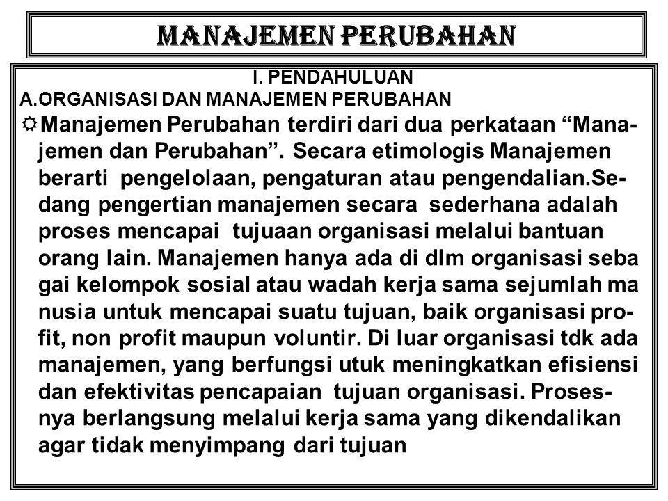 """MANAJEMEN PERUBAHAN I. PENDAHULUAN A.ORGANISASI DAN MANAJEMEN PERUBAHAN  Manajemen Perubahan terdiri dari dua perkataan """"Mana- jemen dan Perubahan""""."""
