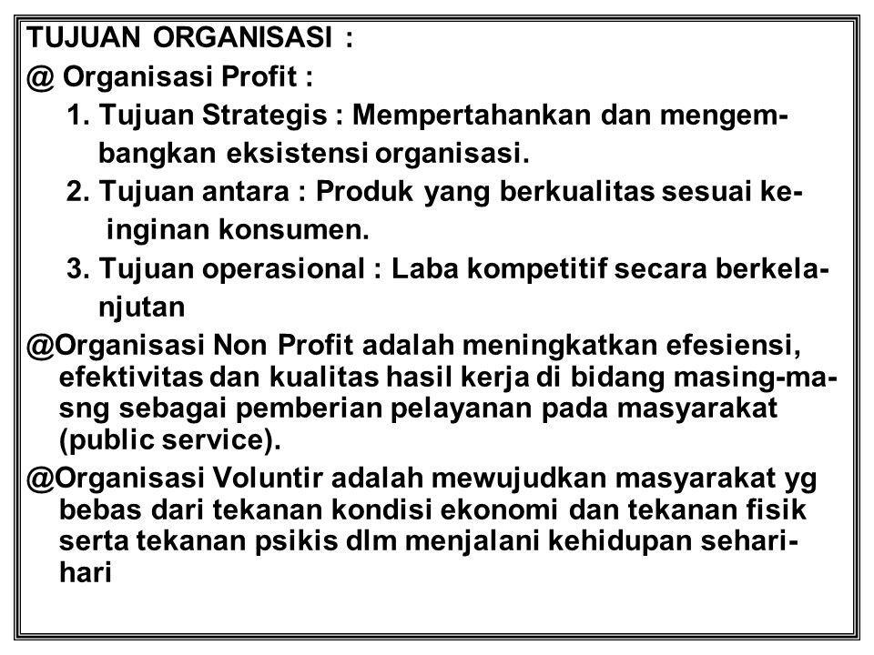 TUJUAN ORGANISASI : @ Organisasi Profit : 1. Tujuan Strategis : Mempertahankan dan mengem- bangkan eksistensi organisasi. 2. Tujuan antara : Produk ya