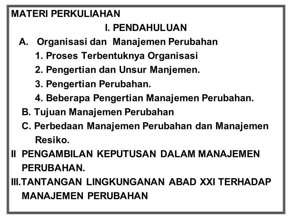 MATERI PERKULIAHAN I. PENDAHULUAN A. Organisasi dan Manajemen Perubahan 1. Proses Terbentuknya Organisasi 2. Pengertian dan Unsur Manjemen. 3. Pengert