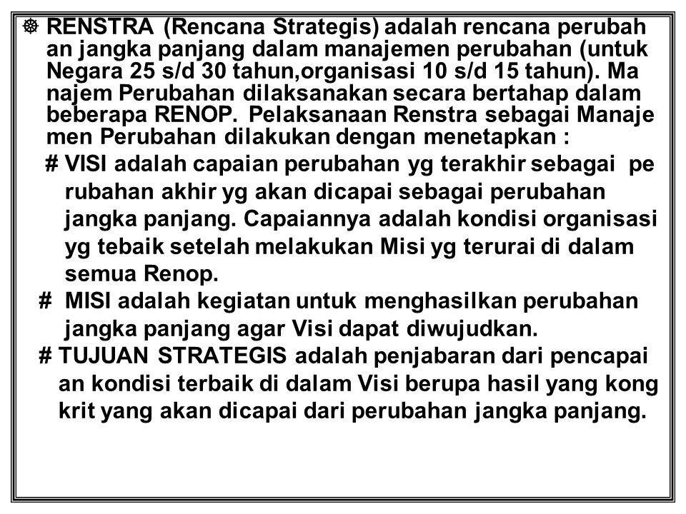  RENSTRA (Rencana Strategis) adalah rencana perubah an jangka panjang dalam manajemen perubahan (untuk Negara 25 s/d 30 tahun,organisasi 10 s/d 15 ta