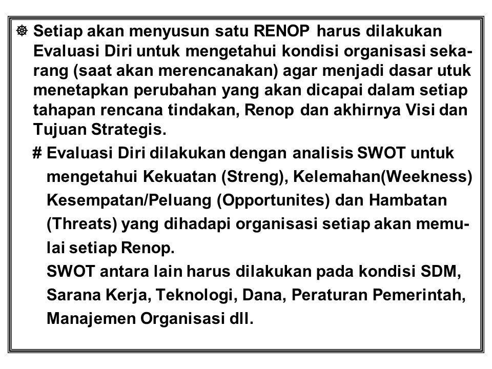  Setiap akan menyusun satu RENOP harus dilakukan Evaluasi Diri untuk mengetahui kondisi organisasi seka- rang (saat akan merencanakan) agar menjadi d