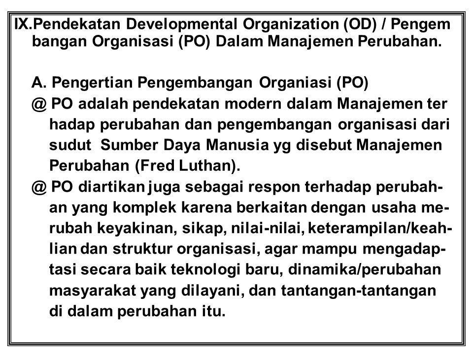 IX.Pendekatan Developmental Organization (OD) / Pengem bangan Organisasi (PO) Dalam Manajemen Perubahan. A. Pengertian Pengembangan Organiasi (PO) @ P