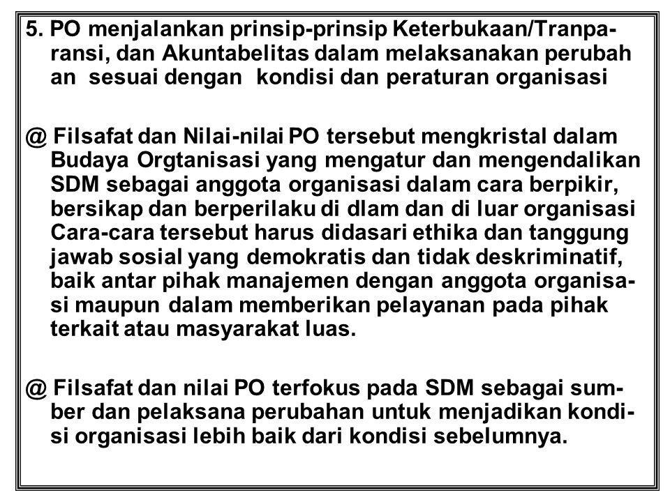 5. PO menjalankan prinsip-prinsip Keterbukaan/Tranpa- ransi, dan Akuntabelitas dalam melaksanakan perubah an sesuai dengan kondisi dan peraturan organ