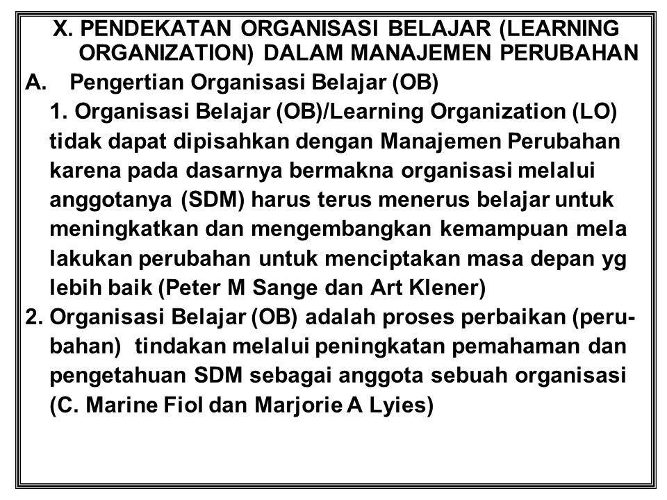 X. PENDEKATAN ORGANISASI BELAJAR (LEARNING ORGANIZATION) DALAM MANAJEMEN PERUBAHAN A.Pengertian Organisasi Belajar (OB) 1. Organisasi Belajar (OB)/Lea