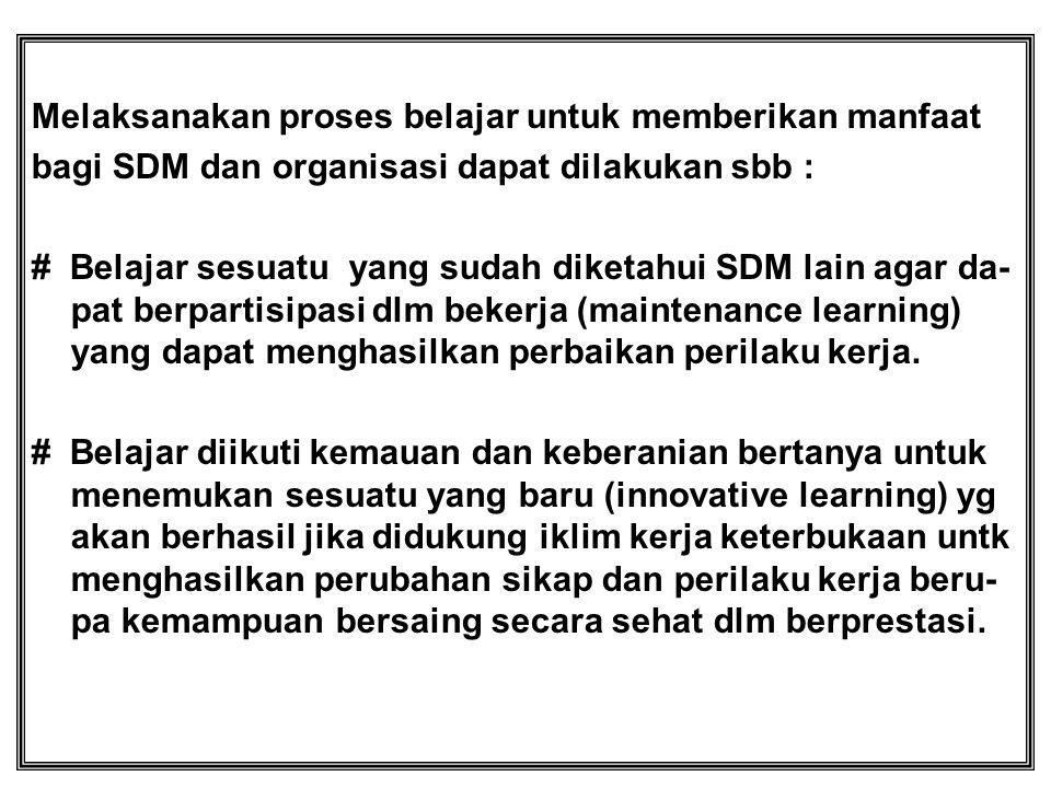 Melaksanakan proses belajar untuk memberikan manfaat bagi SDM dan organisasi dapat dilakukan sbb : # Belajar sesuatu yang sudah diketahui SDM lain aga