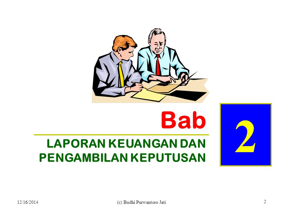 Bab 2 LAPORAN KEUANGAN DAN PENGAMBILAN KEPUTUSAN 12/16/2014(c) Budhi Purwantoro Jati 2