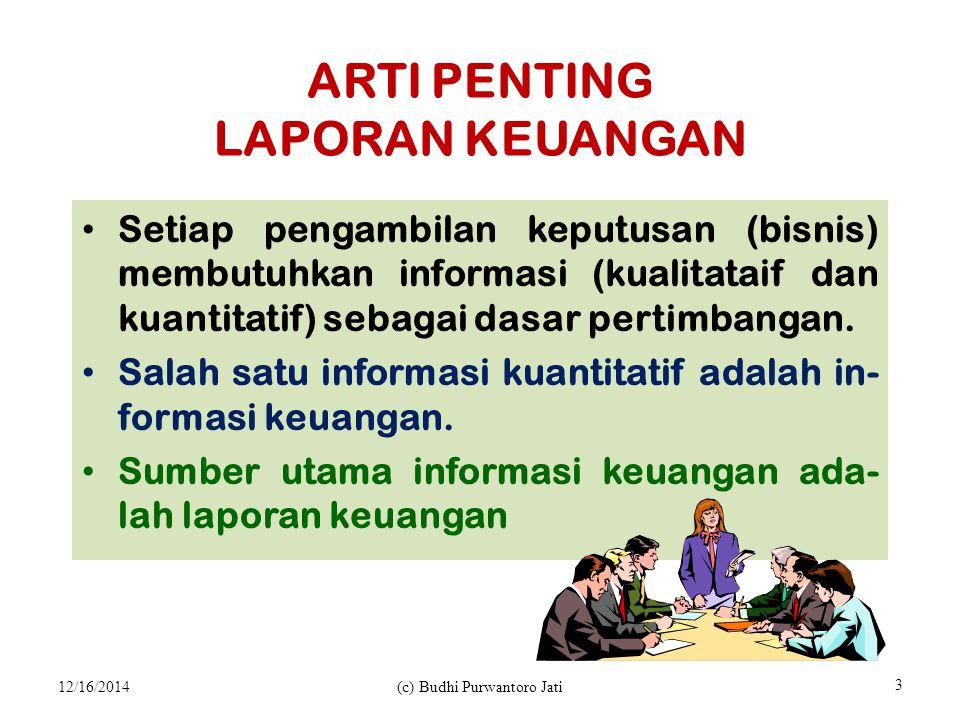 ARTI PENTING LAPORAN KEUANGAN Setiap pengambilan keputusan (bisnis) membutuhkan informasi (kualitataif dan kuantitatif) sebagai dasar pertimbangan.