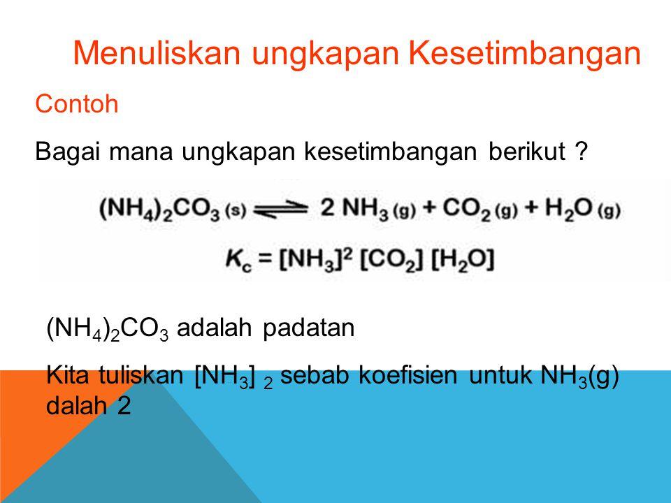 Menuliskan ungkapan Kesetimbangan Contoh Bagai mana ungkapan kesetimbangan berikut ? (NH 4 ) 2 CO 3 adalah padatan Kita tuliskan [NH 3 ] 2 sebab koefi