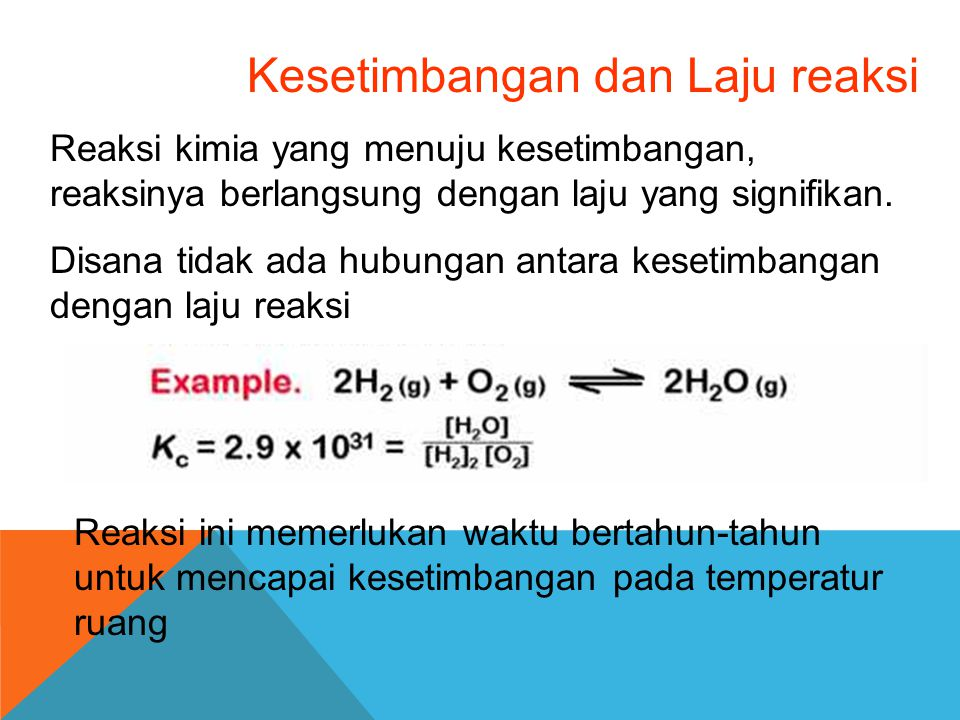 Kesetimbangan dan Laju reaksi Reaksi kimia yang menuju kesetimbangan, reaksinya berlangsung dengan laju yang signifikan. Disana tidak ada hubungan ant