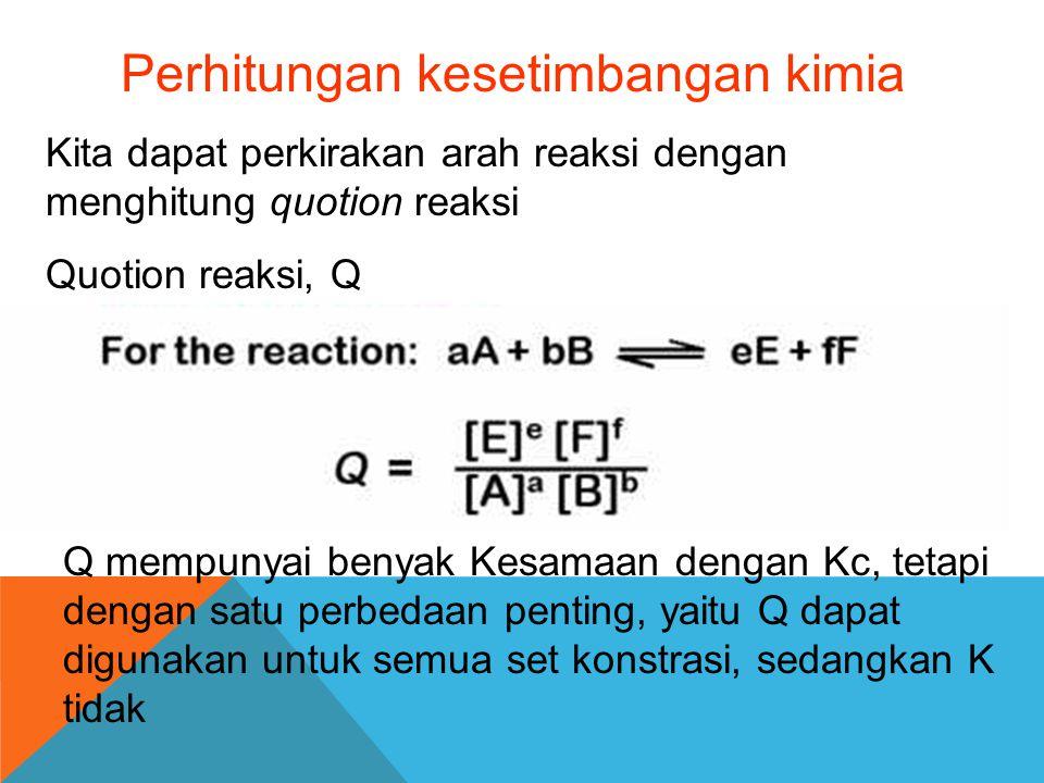 Perhitungan kesetimbangan kimia Kita dapat perkirakan arah reaksi dengan menghitung quotion reaksi Quotion reaksi, Q Q mempunyai benyak Kesamaan denga