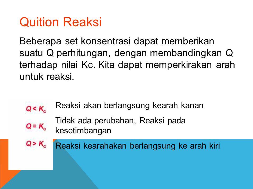 Quition Reaksi Beberapa set konsentrasi dapat memberikan suatu Q perhitungan, dengan membandingkan Q terhadap nilai Kc. Kita dapat memperkirakan arah