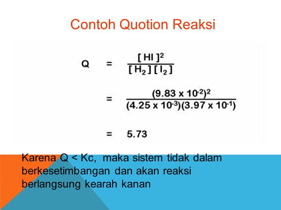 Contoh Quotion Reaksi Karena Q < Kc, maka sistem tidak dalam berkesetimbangan dan akan reaksi berlangsung kearah kanan